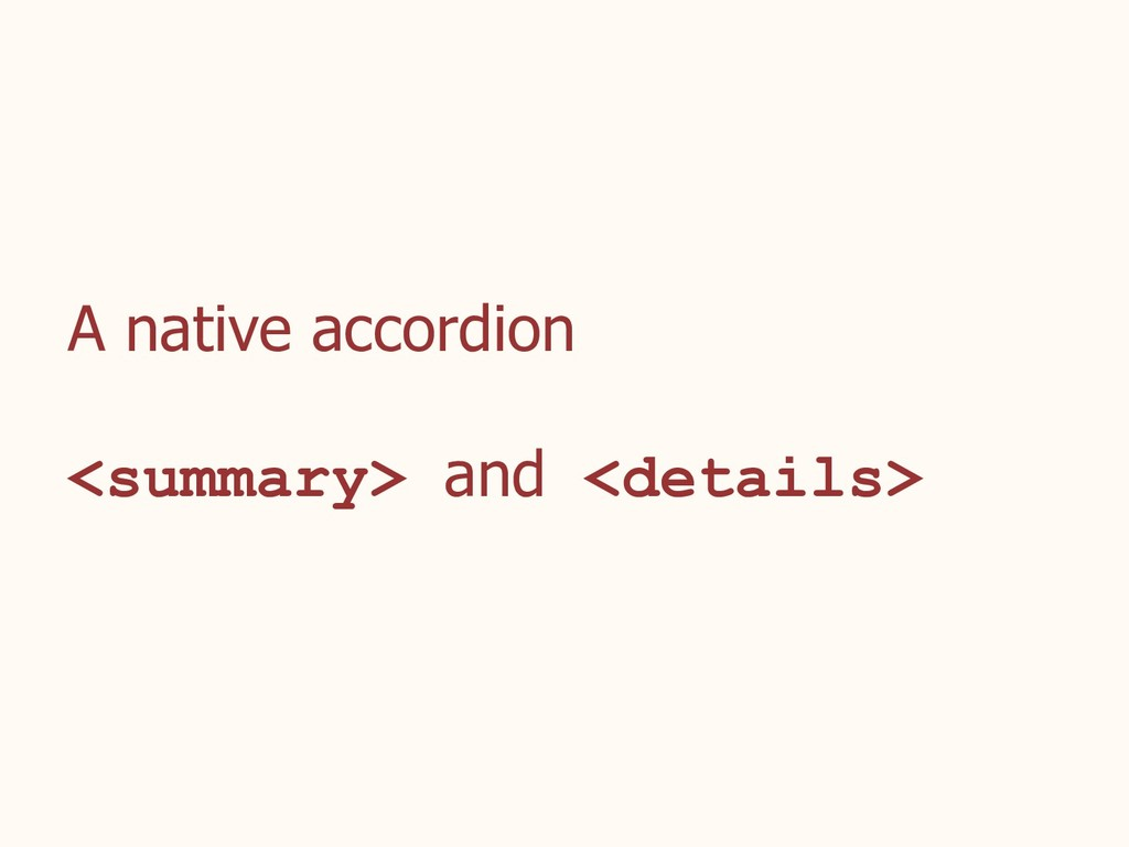 A native accordion <summary> and <details>