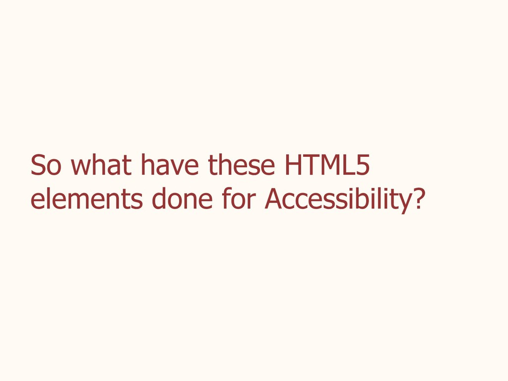 So what have these HTML5 elements done for Acce...