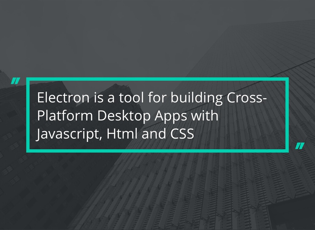 Electron is a tool for building Cross- Platform...