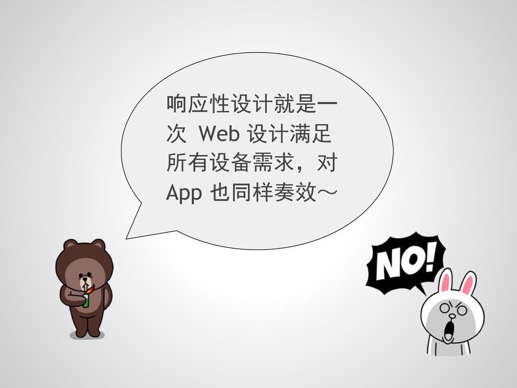 响应性设计就是一 次 Web 设计满足 所有设备需求,对 App 也同样奏效~