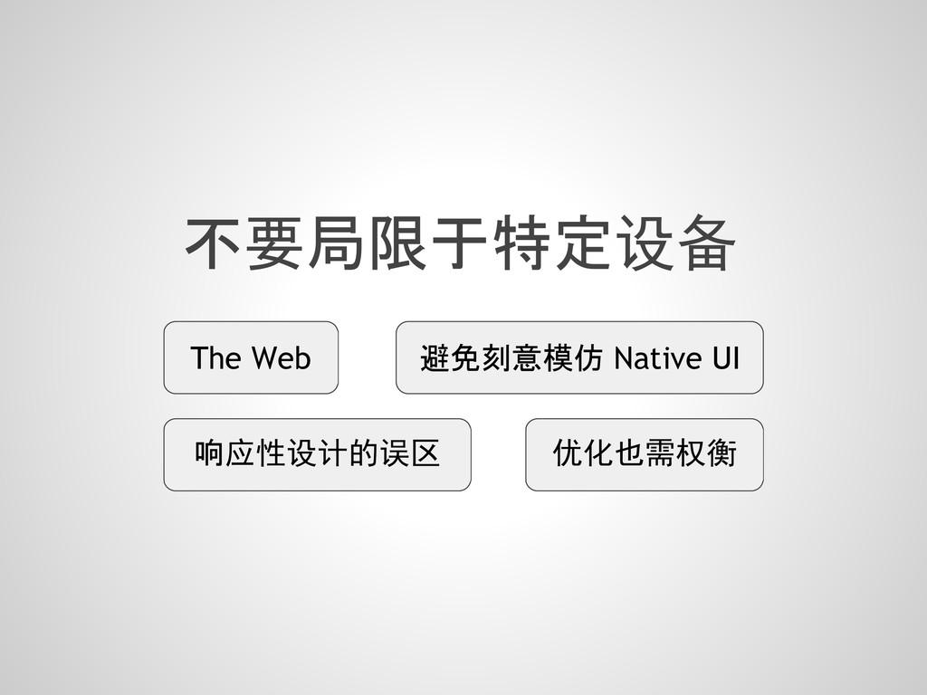 不要局限于特定设备 避免刻意模仿 Native UI 响应性设计的误区 The Web 优化也...