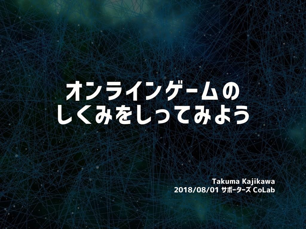 オンラインゲームの しくみをしってみよう Takuma Kajikawa 2018/08/01...