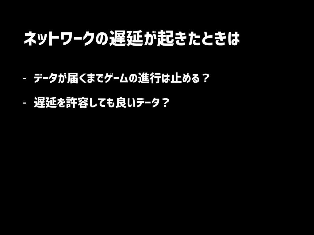 ネットワークの遅延が起きたときは - データが届くまでゲームの進行は止める? - 遅延を許容し...