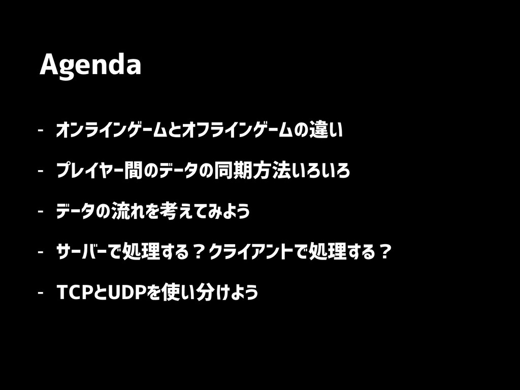 Agenda - オンラインゲームとオフラインゲームの違い - プレイヤー間のデータの同期方法...