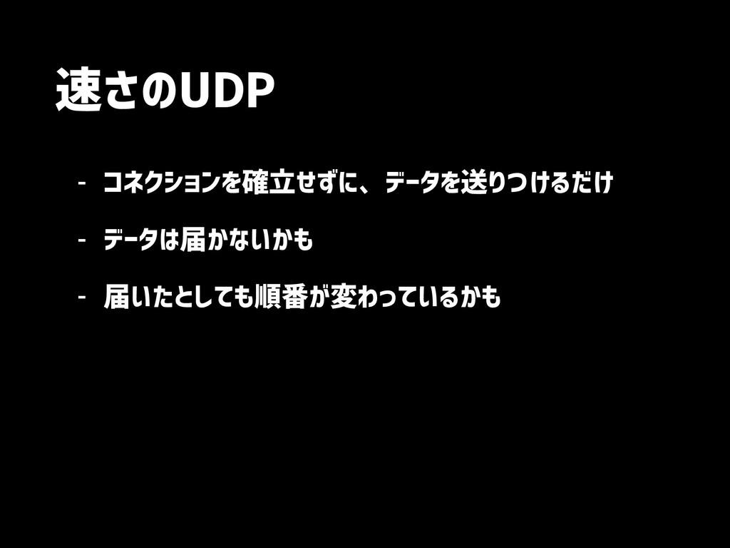 速さのUDP - コネクションを確立せずに、データを送りつけるだけ - データは届かないかも ...