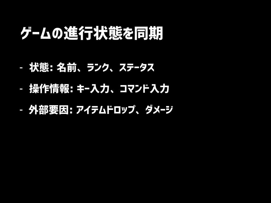 ゲームの進行状態を同期 - 状態: 名前、ランク、ステータス - 操作情報: キー入力、コマン...