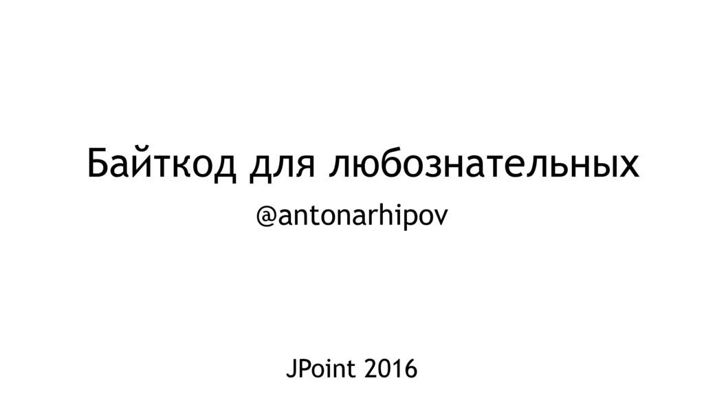 Байткод для любознательных @antonarhipov JPoint...