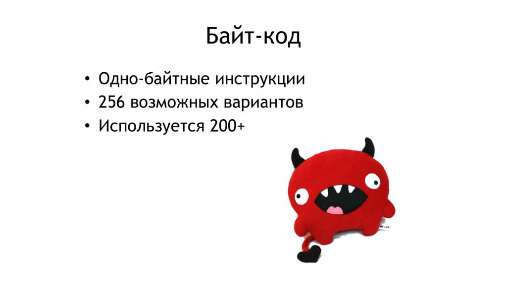 Байт-код • Одно-байтные инструкции • 256 возмож...