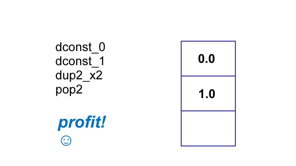 dconst_0 dconst_1 dup2_x2 pop2 0.0 1.0 profit! ☺