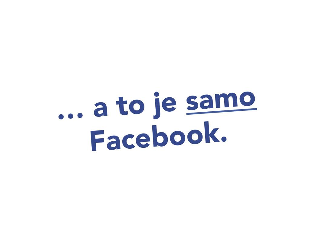 … a to je samo Facebook.