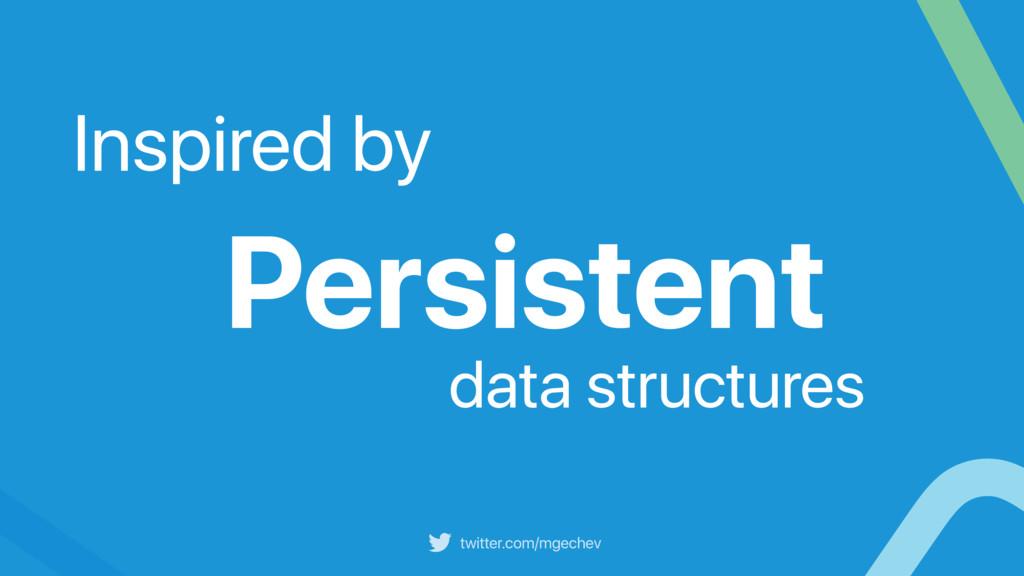 twitter.com/mgechev Persistent data structures ...