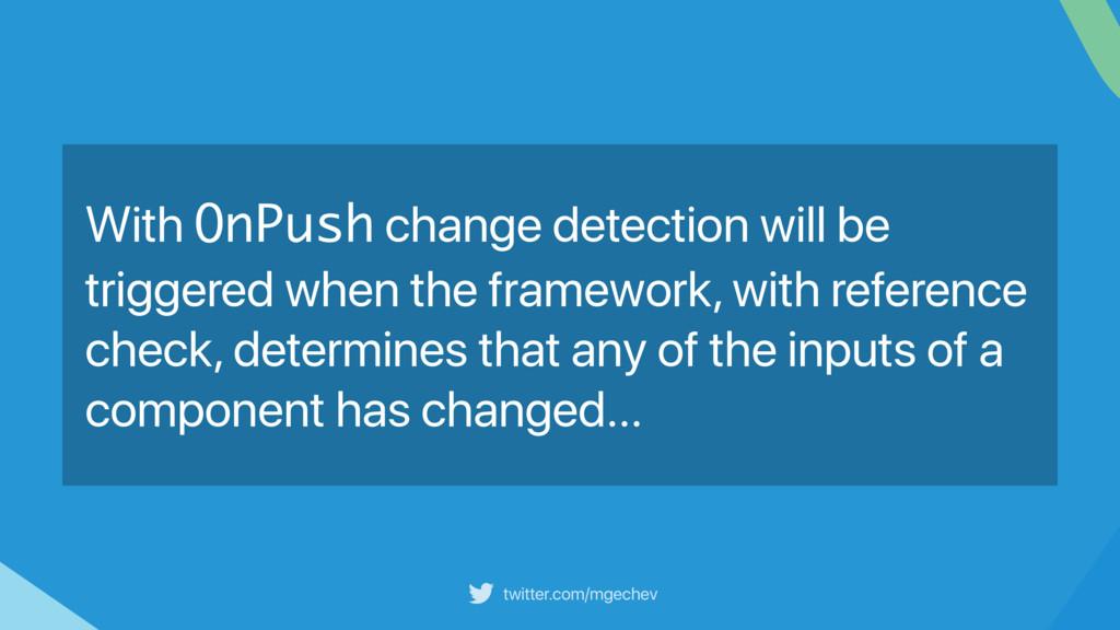 twitter.com/mgechev With OnPush change detectio...