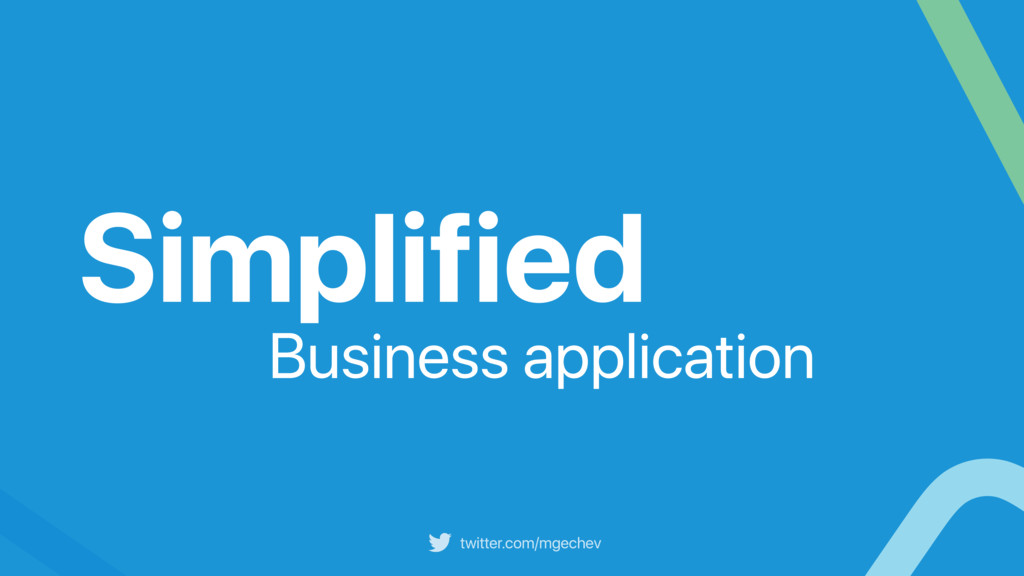 twitter.com/mgechev Simplified Business applica...