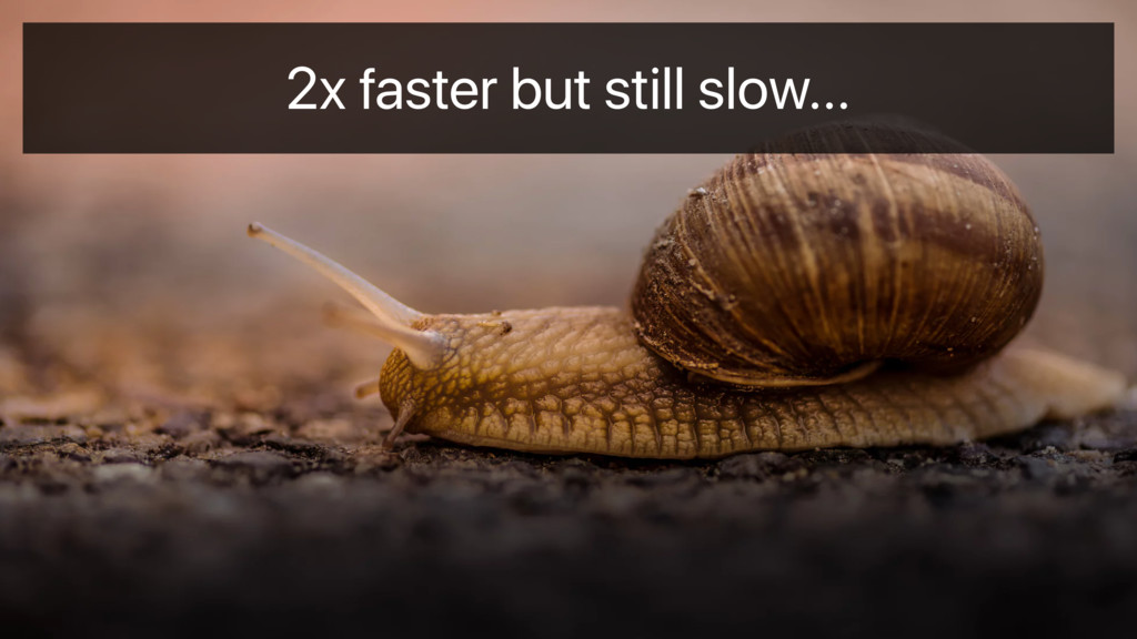 2x faster but still slow…