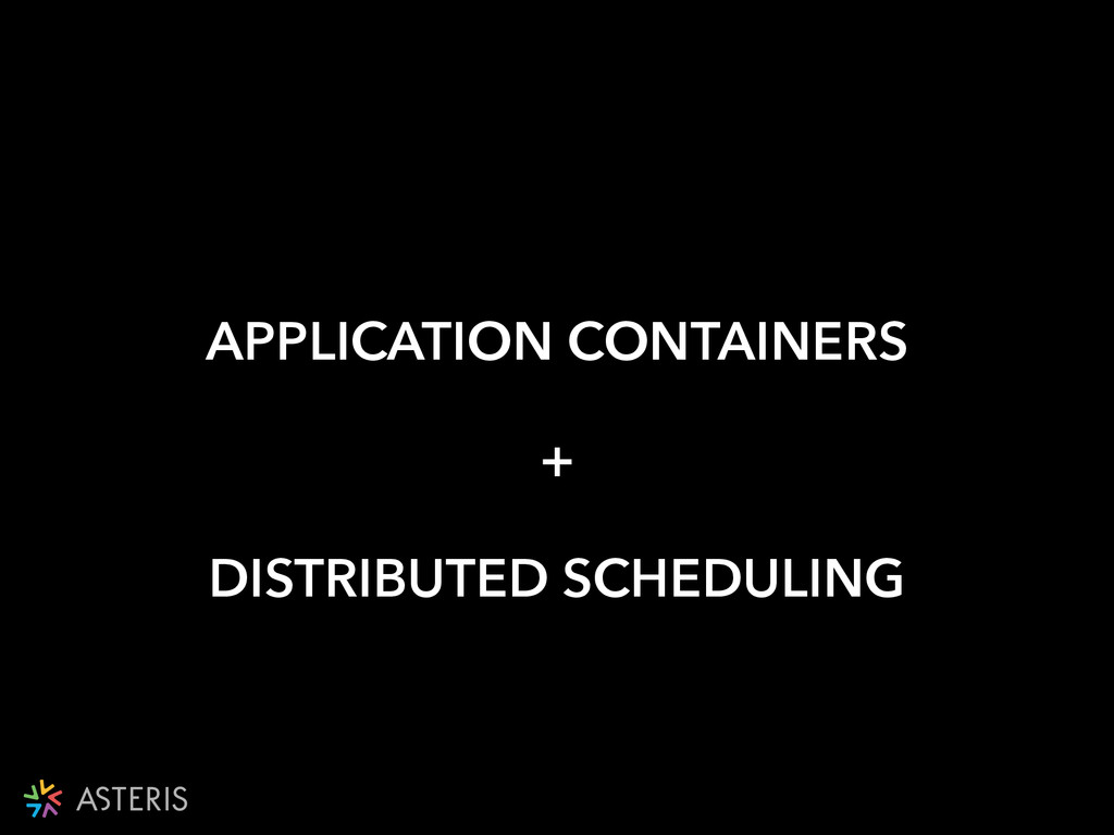 APPLICATION CONTAINERS + DISTRIBUTED SCHEDULING