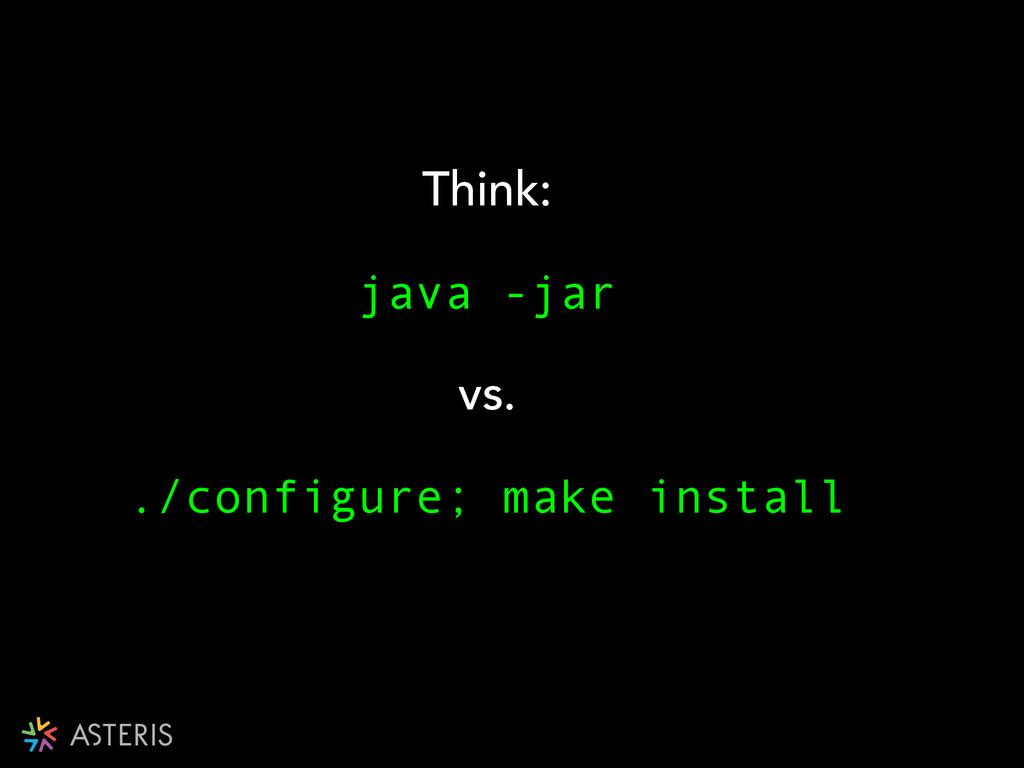 Think: java -jar vs. ./configure; make install !