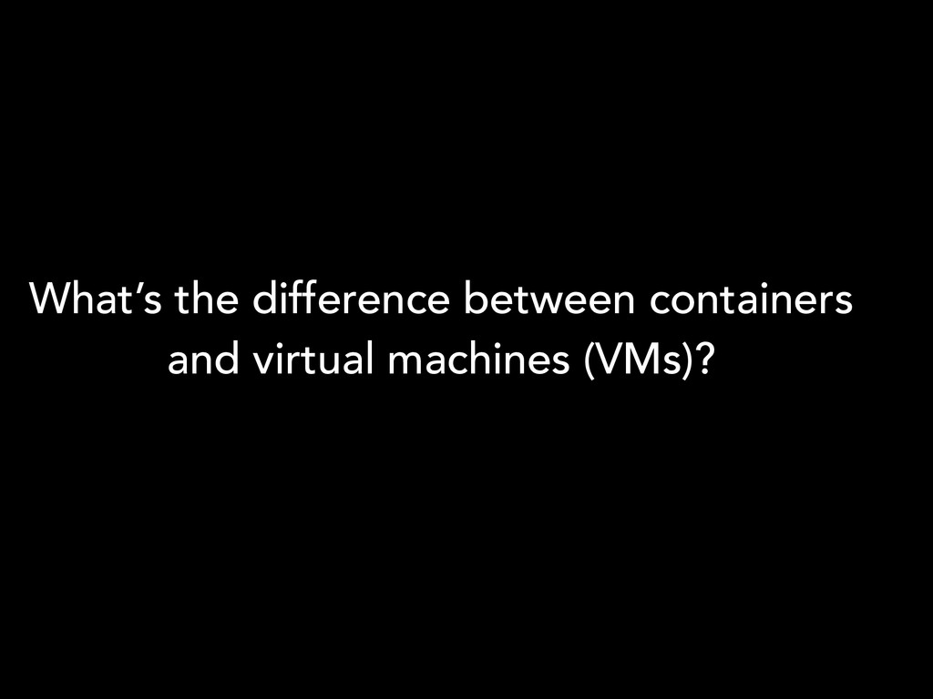 What's the difference between containers and vi...
