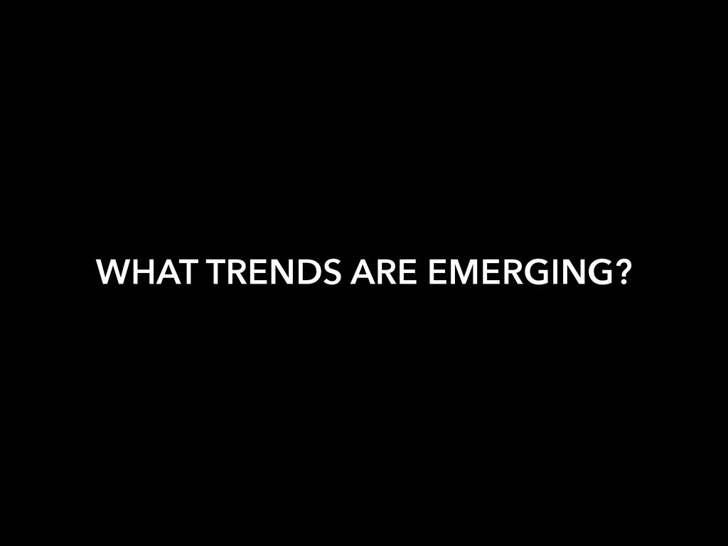 WHAT TRENDS ARE EMERGING?