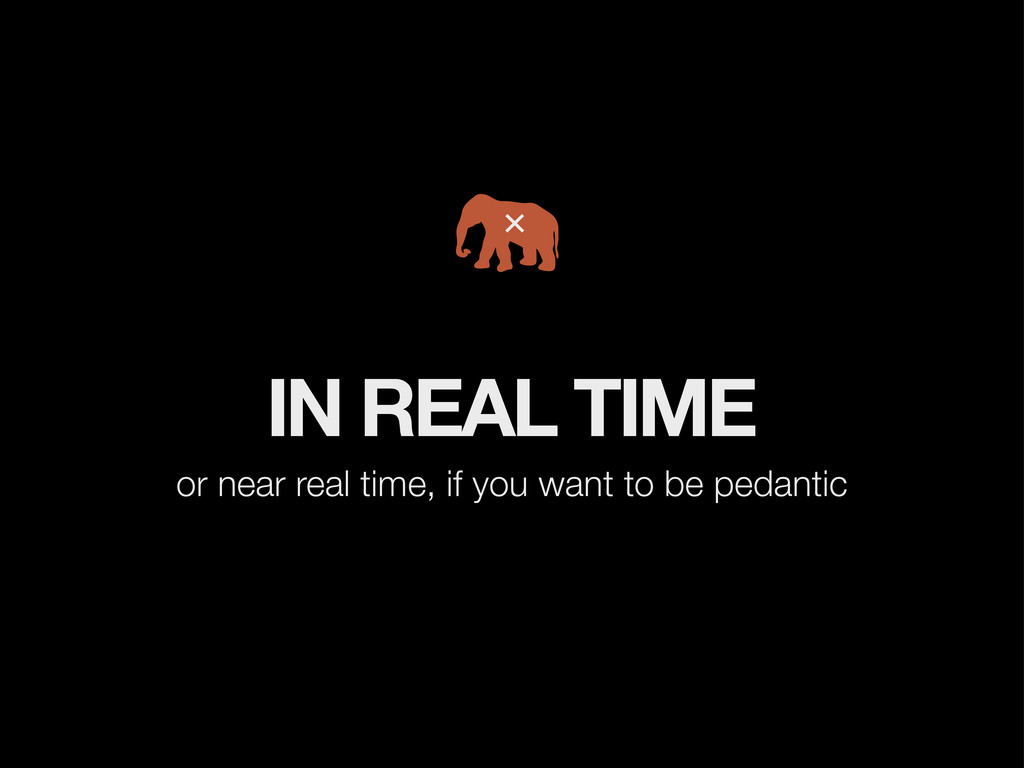 IN REAL TIME or near real time, if you want to ...