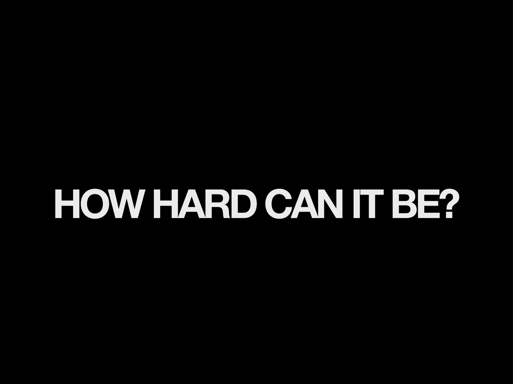 HOW HARD CAN IT BE?