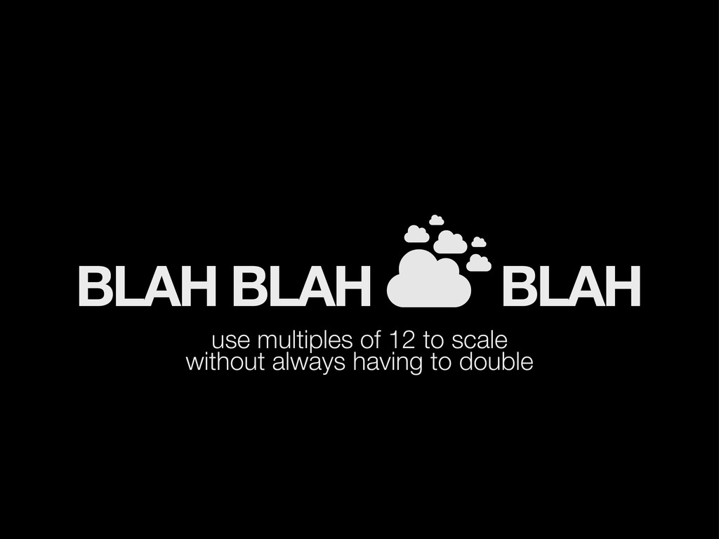 BLAH BLAH BLAH use multiples of 12 to scale wit...