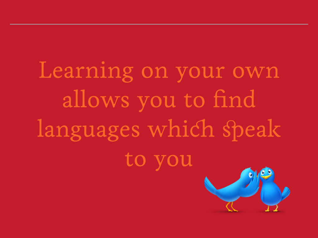 Learning on your own allows you to find language...