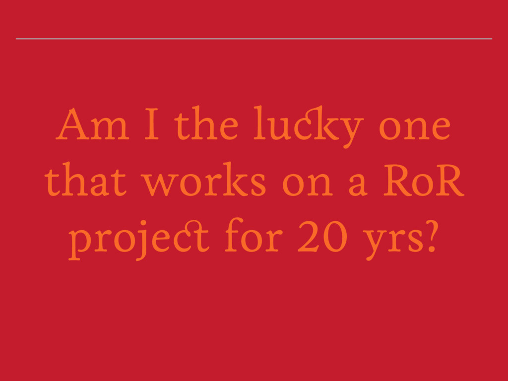 Am I the lucky one that works on a RoR project ...