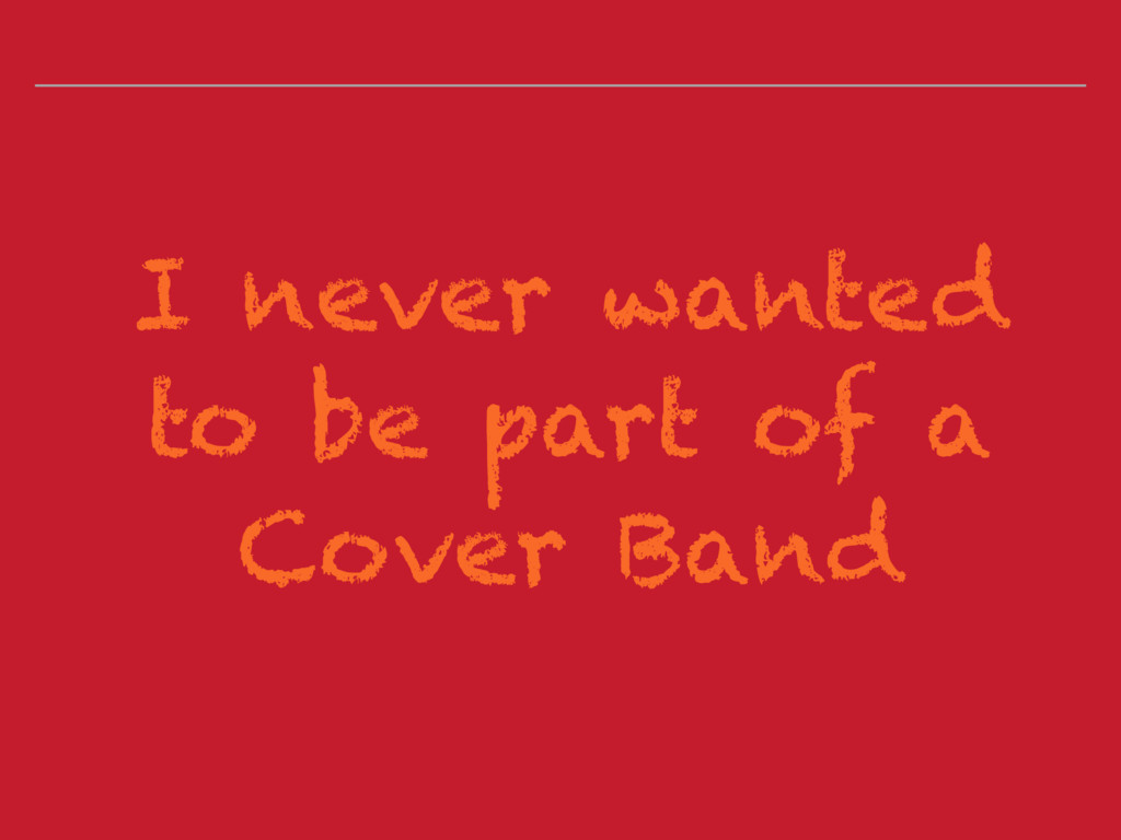 I never wanted to be part of a Cover Band