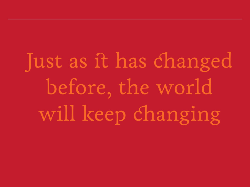 Just as it has changed before, the world will k...