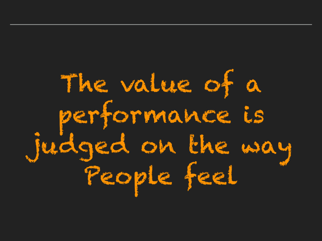 The value of a performance is judged on the way...