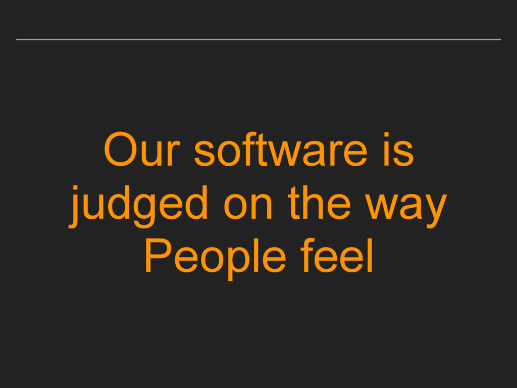 Our software is judged on the way People feel