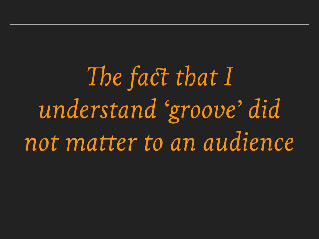 The fact that I understand 'groove' did not mat...