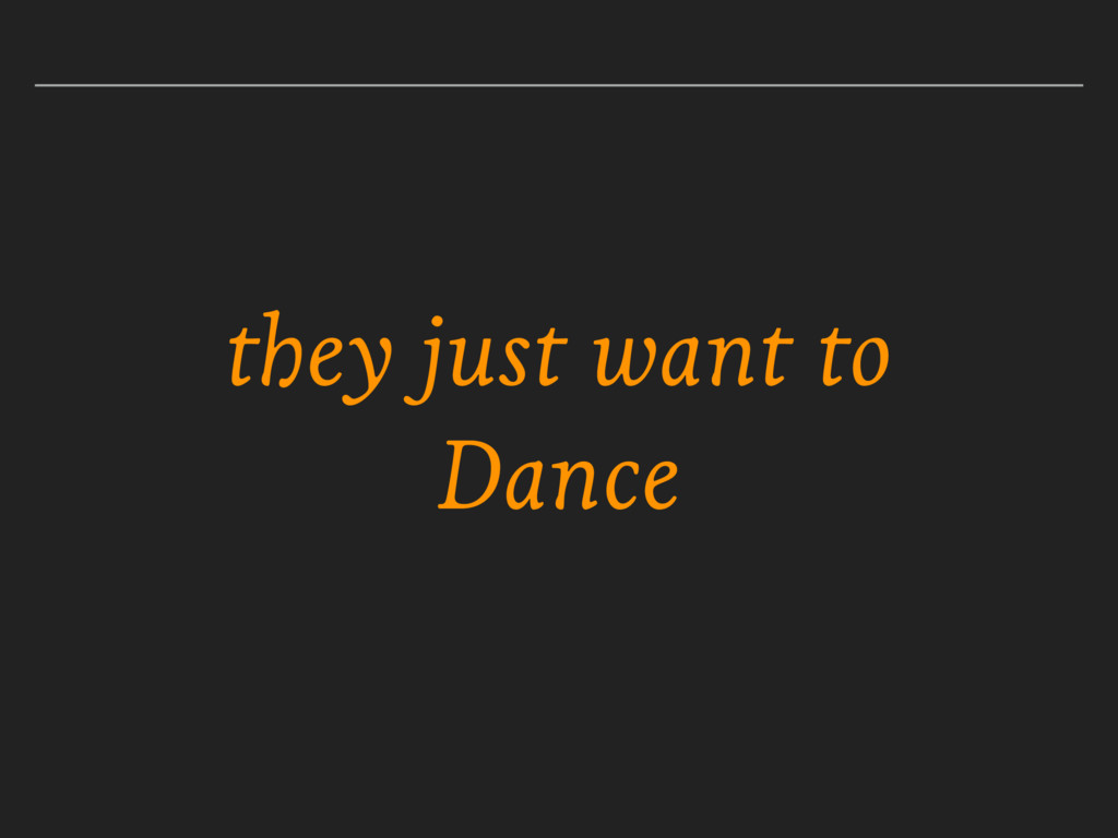 they just want to Dance