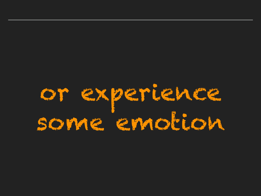or experience some emotion