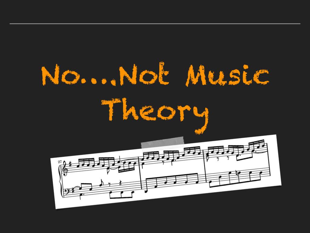 No….Not Music Theory