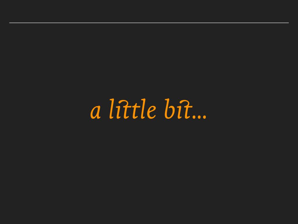 a little bit…