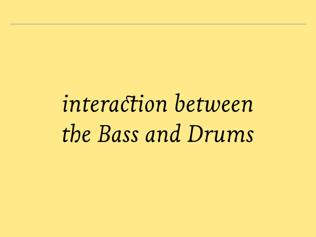 interaction between the Bass and Drums