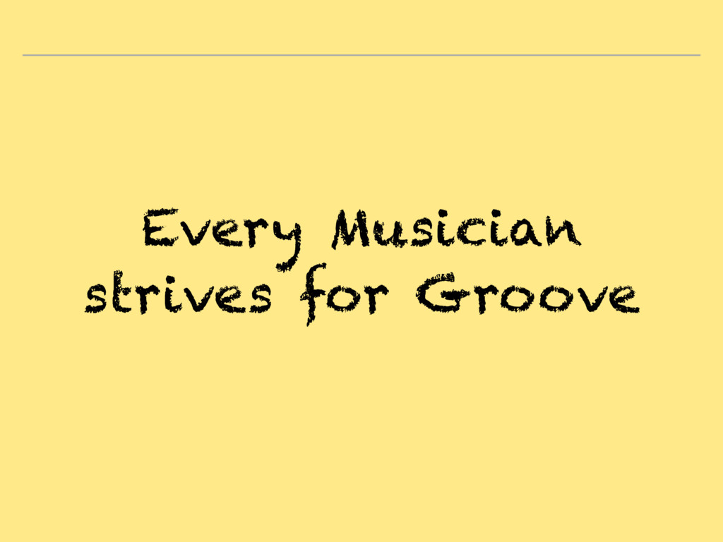 Every Musician strives for Groove