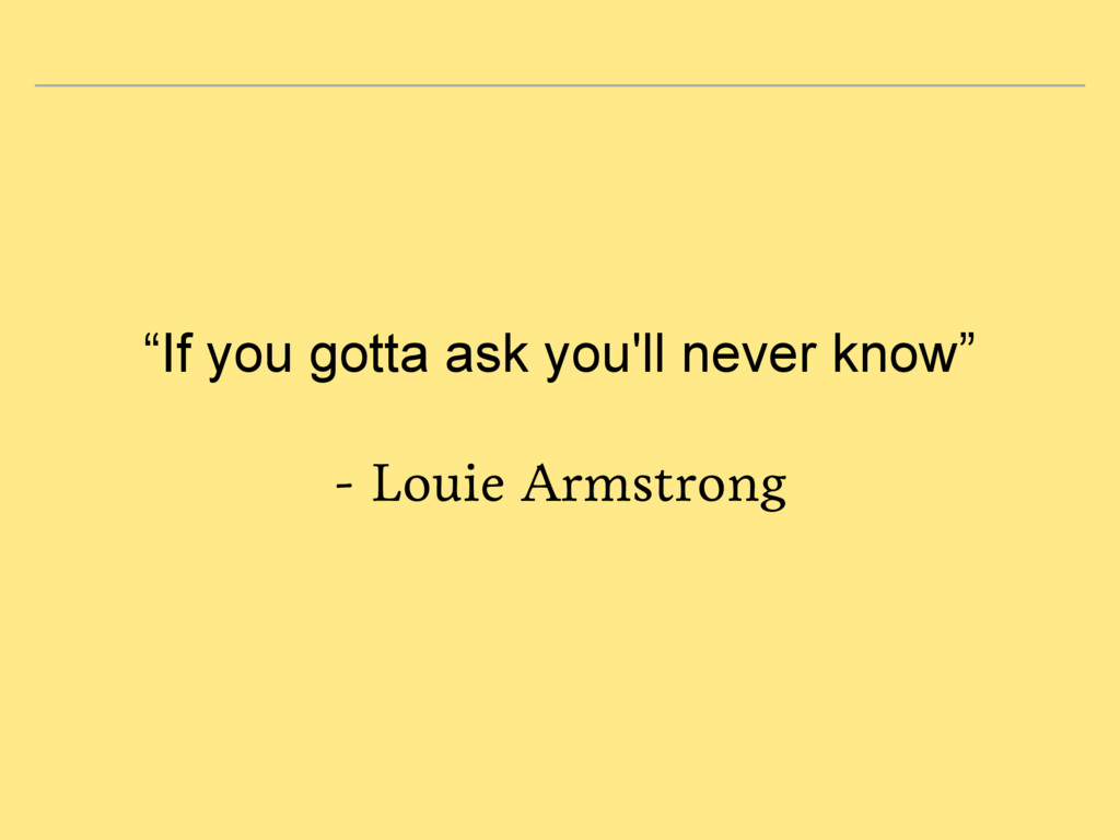 """""""If you gotta ask you'll never know"""" - Louie Ar..."""