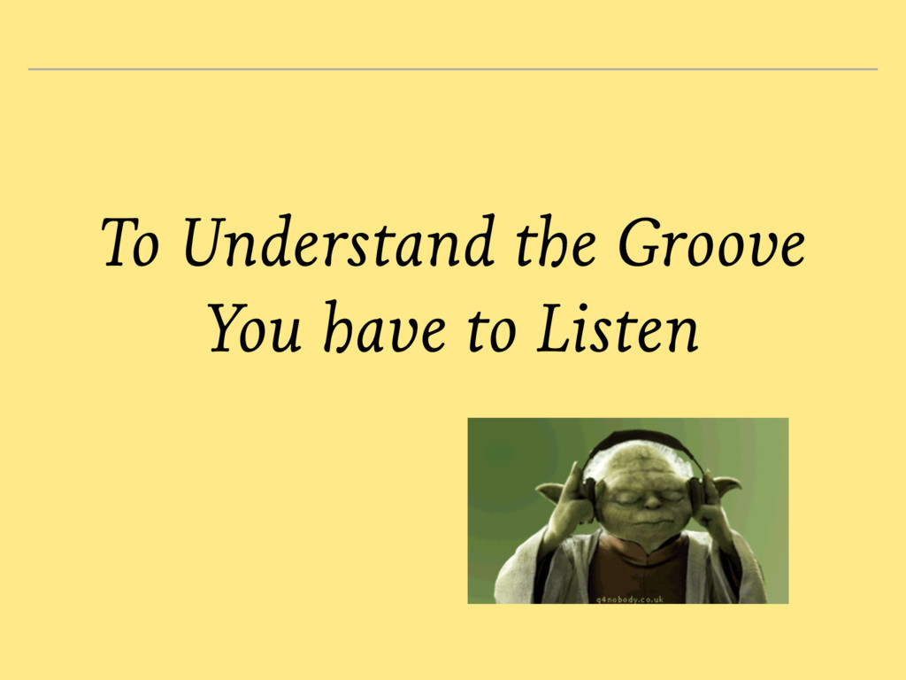 To Understand the Groove You have to Listen