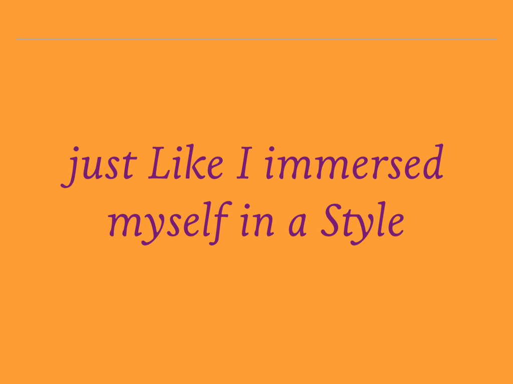 just Like I immersed myself in a Style