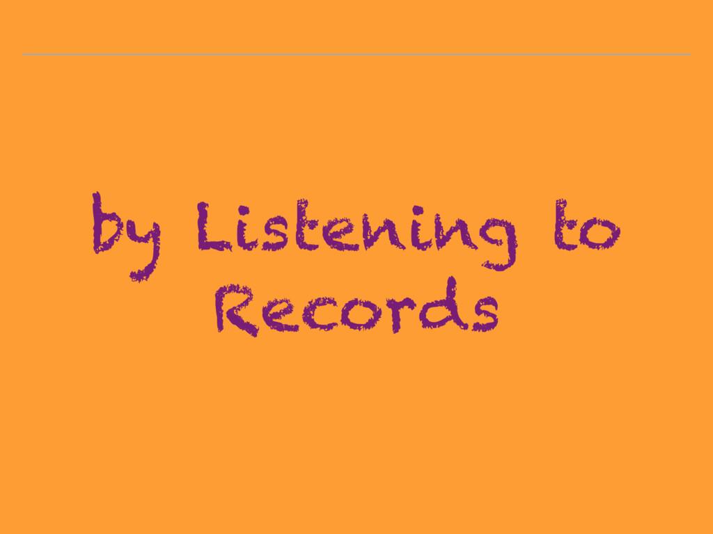 by Listening to Records