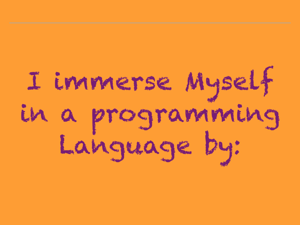 I immerse Myself in a programming Language by: