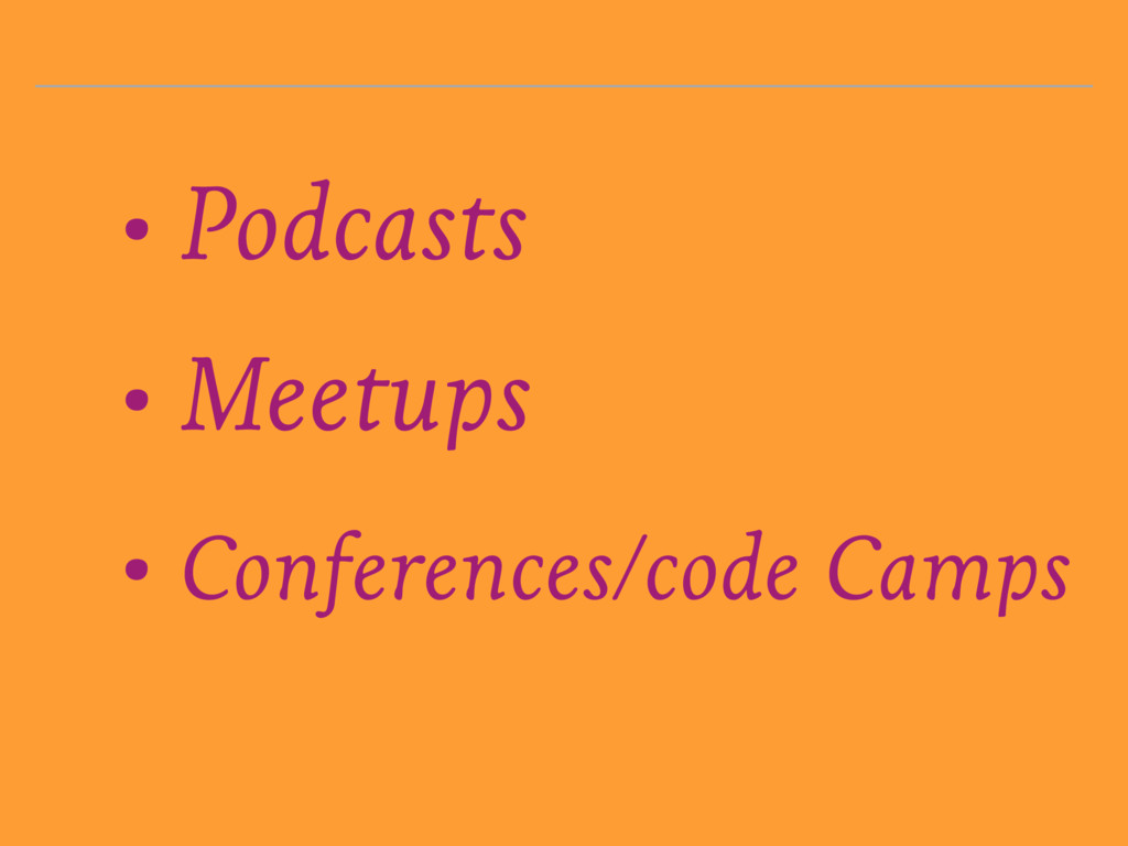• Podcasts • Meetups • Conferences/code Camps