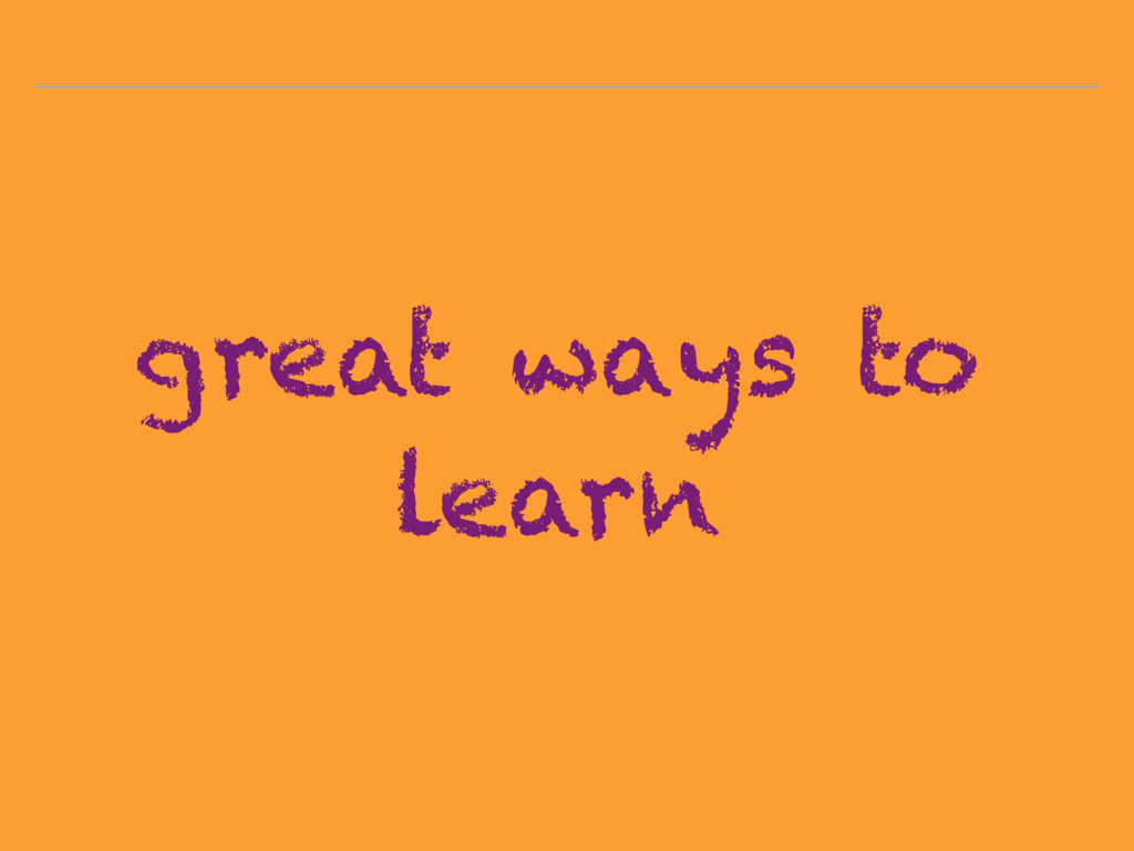 great ways to learn