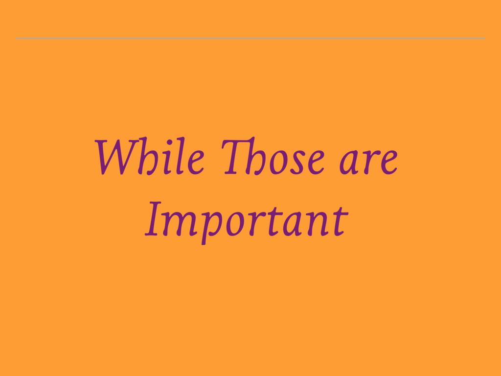 While Those are Important