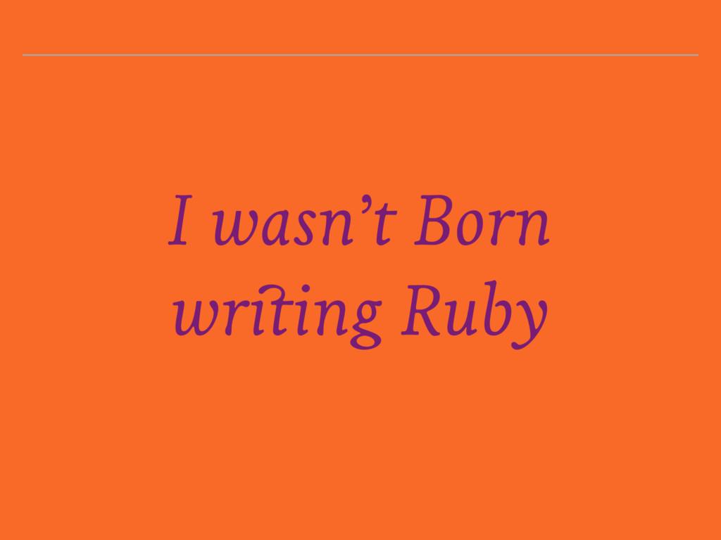 I wasn't Born writing Ruby