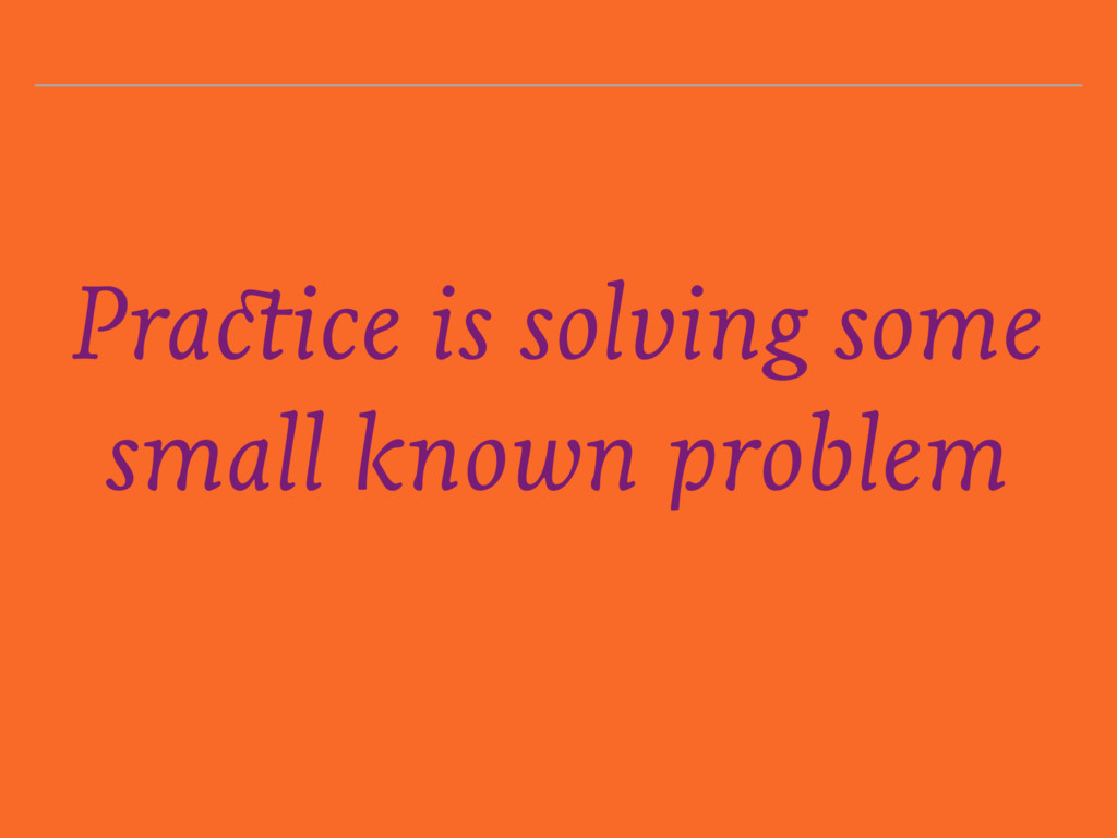 Practice is solving some small known problem