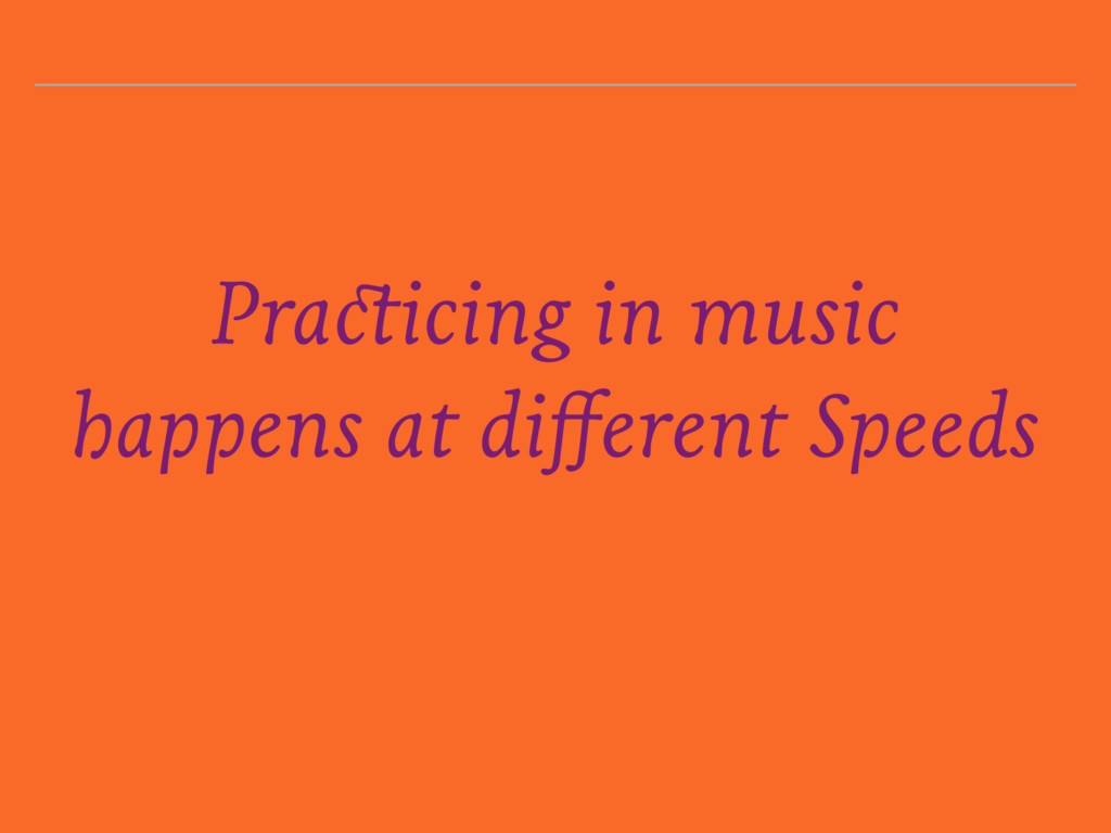 Practicing in music happens at different Speeds