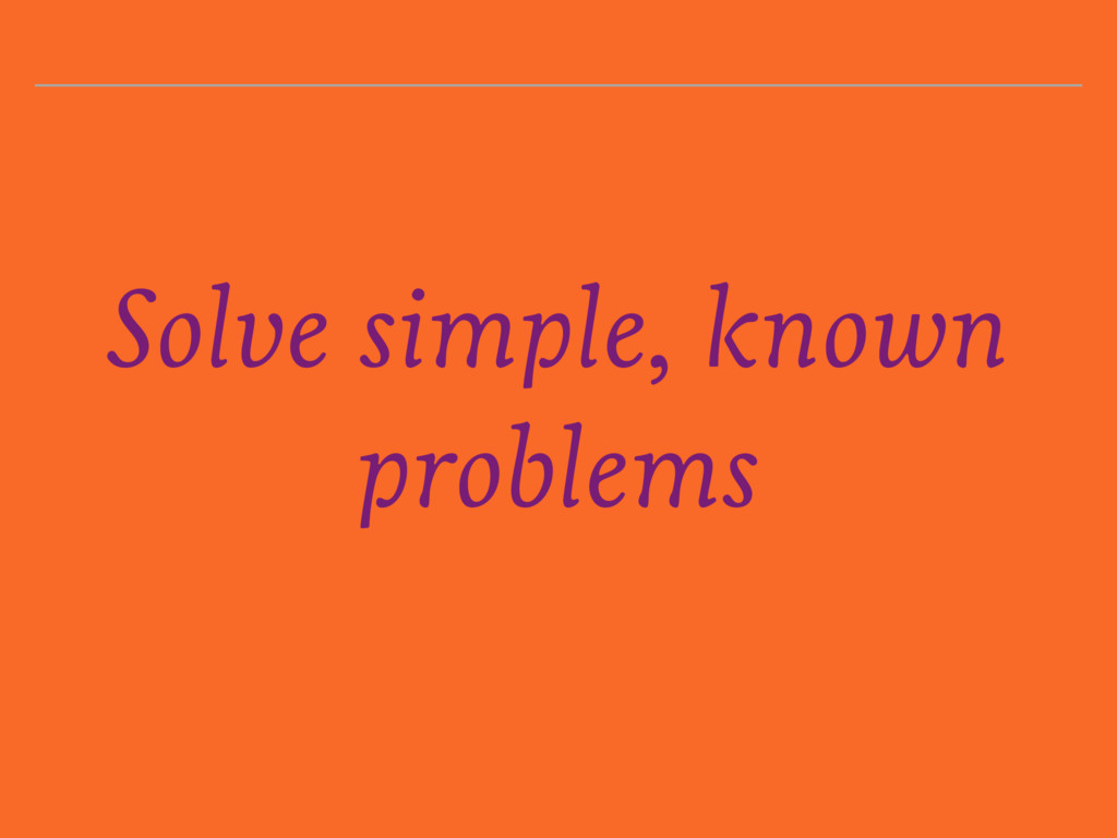 Solve simple, known problems